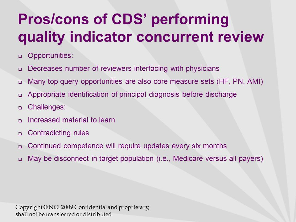 Pros/cons of CDS' performing quality indicator concurrent review  Opportunities:  Decreases number of reviewers interfacing with physicians  Many top query opportunities are also core measure sets (HF, PN, AMI)  Appropriate identification of principal diagnosis before discharge  Challenges:  Increased material to learn  Contradicting rules  Continued competence will require updates every six months  May be disconnect in target population (i.e., Medicare versus all payers) Copyright © NCI 2009 Confidential and proprietary, shall not be transferred or distributed