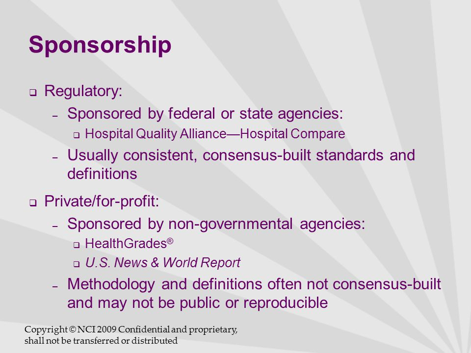 Sponsorship  Regulatory: – Sponsored by federal or state agencies:  Hospital Quality Alliance—Hospital Compare – Usually consistent, consensus-built standards and definitions  Private/for-profit: – Sponsored by non-governmental agencies:  HealthGrades ®  U.S.