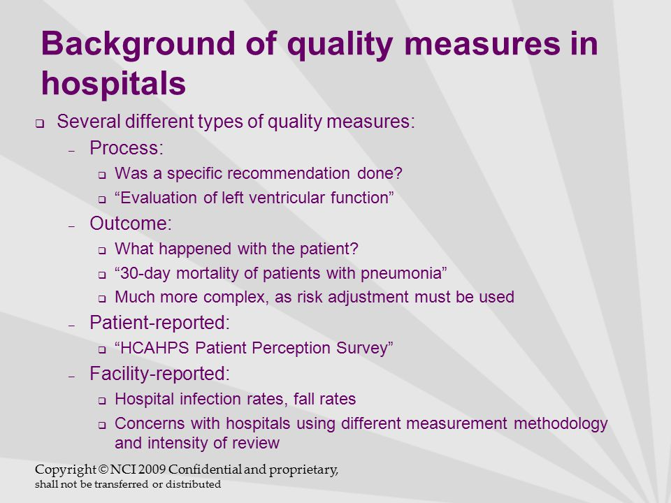 Background of quality measures in hospitals  Two very different types of quality reporting: – Active data capture and transmittal:  Used for Core Measures—abstractor reviews each chart for specific data elements  Very complex data abstraction rules – Passive data retrieval:  Used by agencies such as HealthGrades  Used for CMS mortality measures and several new measures for FY10—readmission and AHRQ Patient Safety Indicators  Based strictly on administrative/coding data Copyright © NCI 2009 Confidential and proprietary, shall not be transferred or distributed