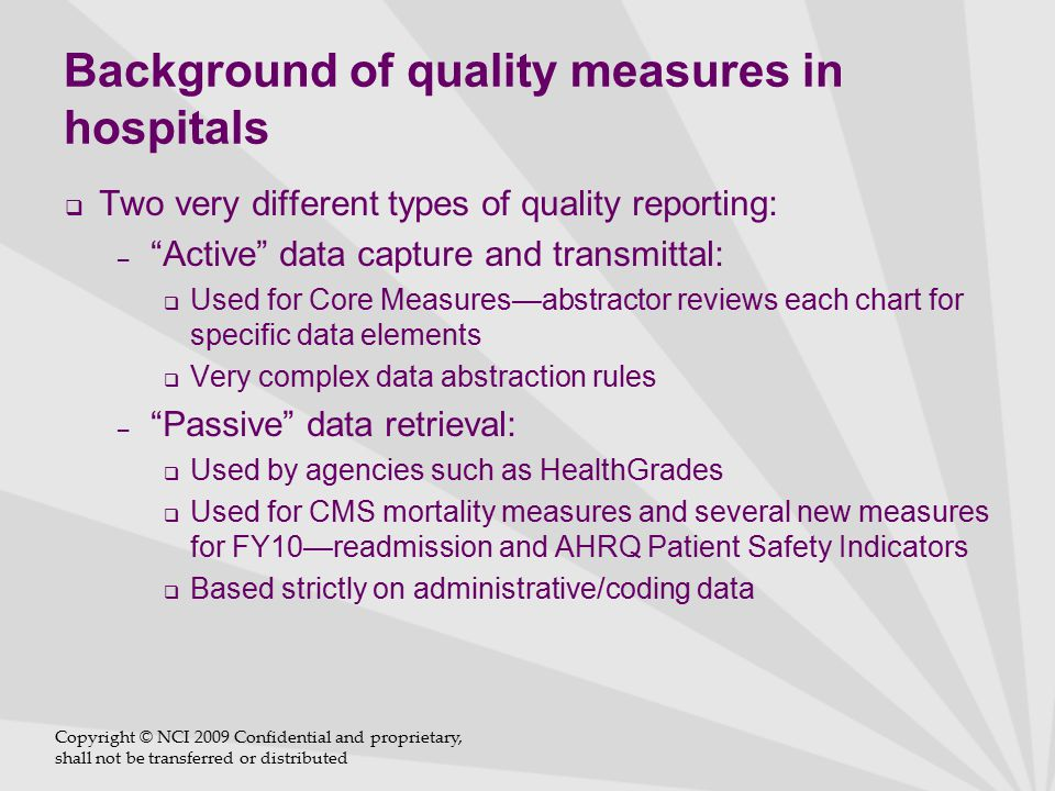 Background of quality measures in hospitals  The Joint Commission has been requiring hospitals to collect and submit data on Core Measures since 2001  Dept HHS announced the Quality Initiative in 2001  Now called the Hospital Quality Alliance, a collaborative effort between multiple organizations, JC, CMS, AHA, NQF  Data is published on The Joint Commission's Web site under Quality Check and CMS' Hospital Compare  CMS-specific program related to the IPPS (Inpatient Prospective Payment System) is called Reporting Hospital Quality Data for Annual Payment Update (RHQDAPU) (pronounced 'rackdapoo')  Many current state and other payer efforts that publish this and other data Copyright © NCI 2009 Confidential and proprietary, shall not be transferred or distributed
