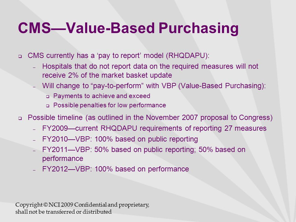 CMS—Value-Based Purchasing  CMS currently has a 'pay to report' model (RHQDAPU): – Hospitals that do not report data on the required measures will not receive 2% of the market basket update – Will change to pay-to-perform with VBP (Value-Based Purchasing):  Payments to achieve and exceed  Possible penalties for low performance  Possible timeline (as outlined in the November 2007 proposal to Congress) – FY2009—current RHQDAPU requirements of reporting 27 measures – FY2010—VBP: 100% based on public reporting – FY2011—VBP: 50% based on public reporting; 50% based on performance – FY2012—VBP: 100% based on performance Copyright © NCI 2009 Confidential and proprietary, shall not be transferred or distributed