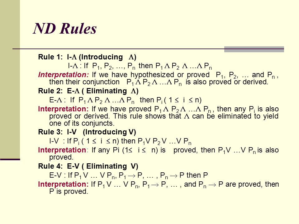 ND Rules Rule 1: I-  (Introducing  ) I-  : If P 1, P 2, …, P n then P 1  P 2  …  P n Interpretation: If we have hypothesized or proved P 1, P 2,