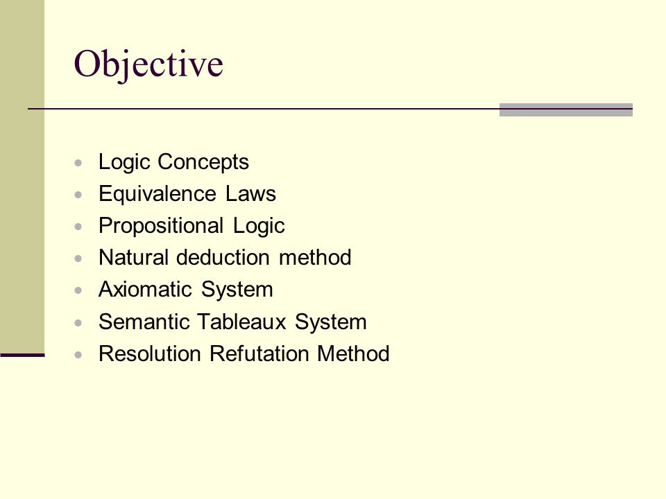 Objective  Logic Concepts  Equivalence Laws  Propositional Logic  Natural deduction method  Axiomatic System  Semantic Tableaux System  Resolut