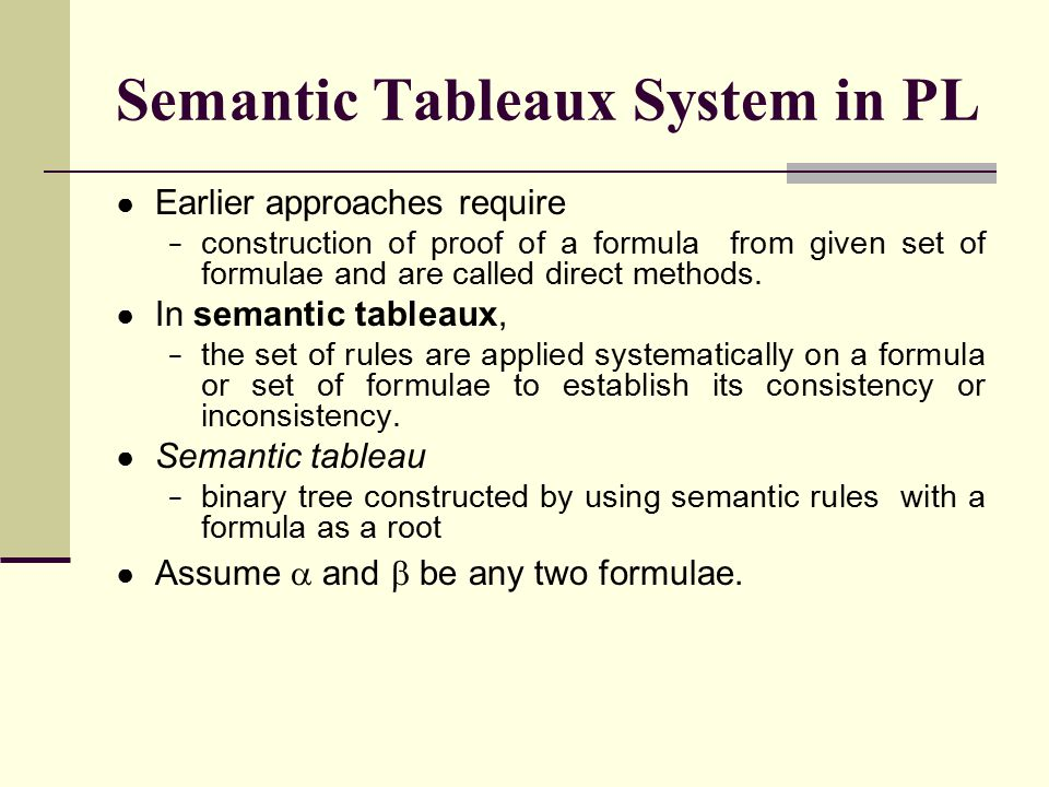Semantic Tableaux System in PL ● Earlier approaches require − construction of proof of a formula from given set of formulae and are called direct meth