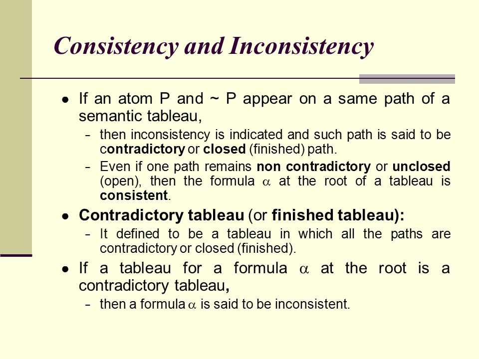 Consistency and Inconsistency ● If an atom P and ~ P appear on a same path of a semantic tableau, − then inconsistency is indicated and such path is s