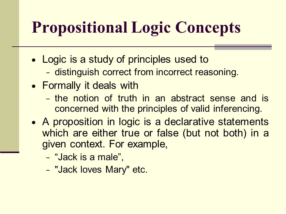 Propositional Logic Concepts  Logic is a study of principles used to − distinguish correct from incorrect reasoning.  Formally it deals with − the n