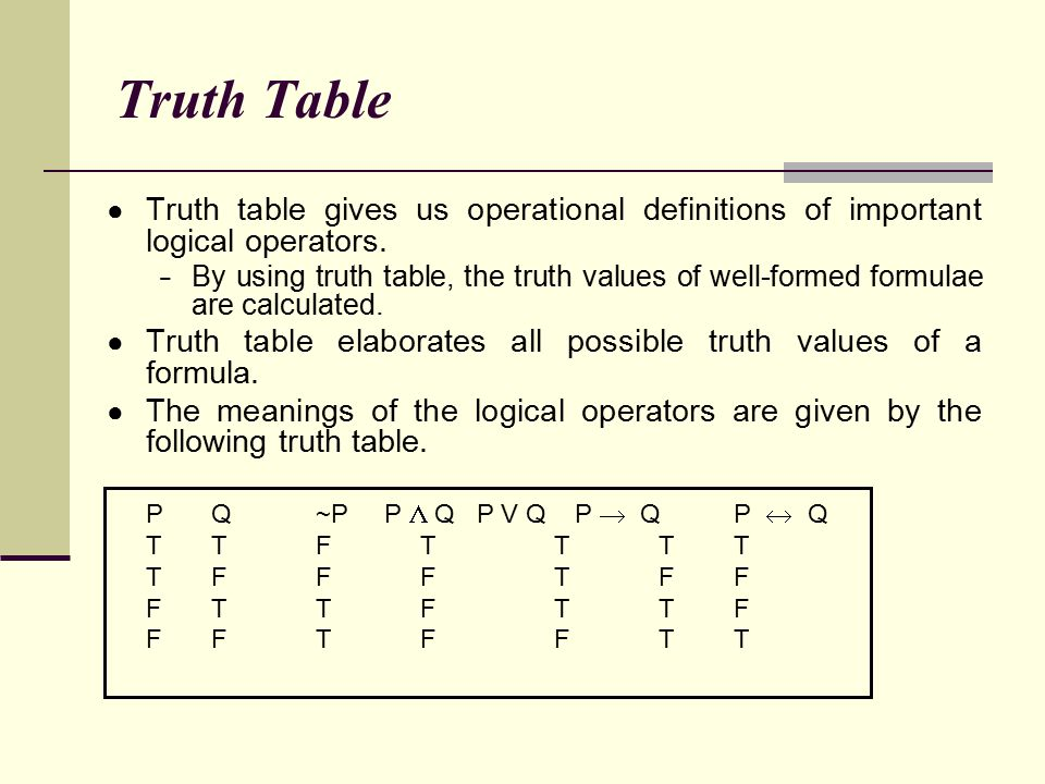 Truth Table ● Truth table gives us operational definitions of important logical operators. − By using truth table, the truth values of well-formed for