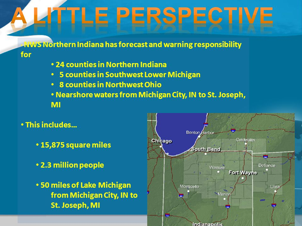 4 NWS Northern Indiana has forecast and warning responsibility for 24 counties in Northern Indiana 5 counties in Southwest Lower Michigan 8 counties in Northwest Ohio Nearshore waters from Michigan City, IN to St.