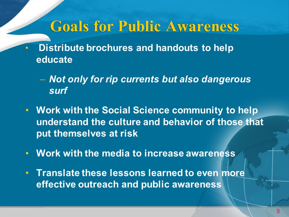9 Goals for Public Awareness Distribute brochures and handouts to help educate –Not only for rip currents but also dangerous surf Work with the Social Science community to help understand the culture and behavior of those that put themselves at risk Work with the media to increase awareness Translate these lessons learned to even more effective outreach and public awareness