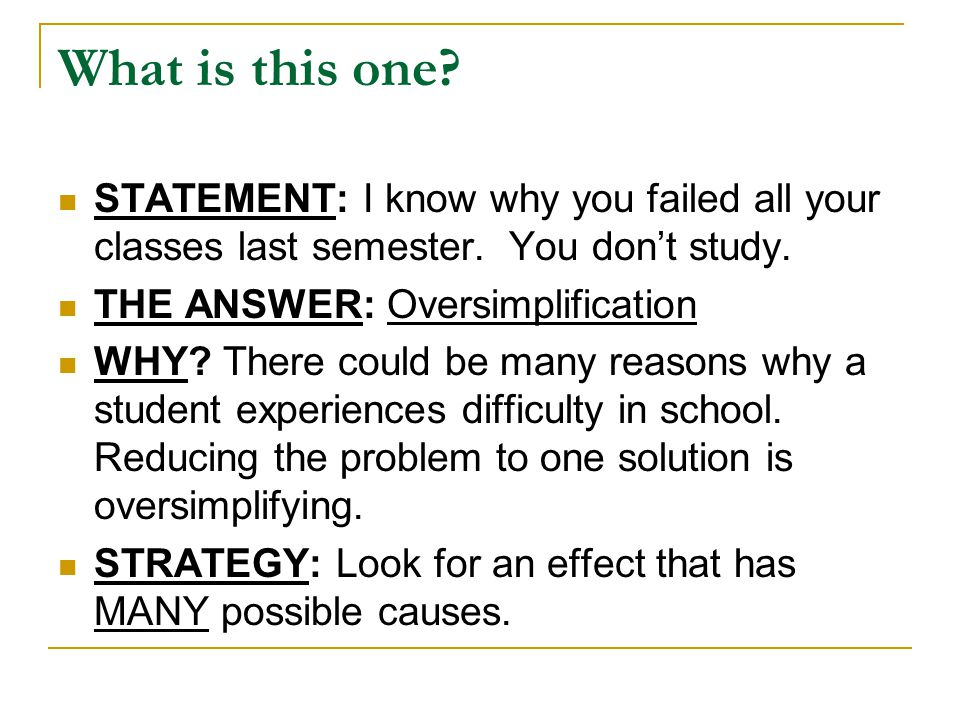 What is this one? STATEMENT: I know why you failed all your classes last semester. You don't study. THE ANSWER: Oversimplification WHY? There could be