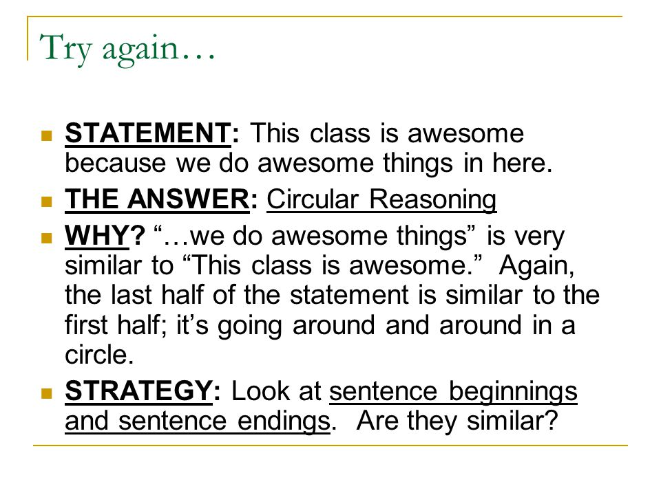 "Try again… STATEMENT: This class is awesome because we do awesome things in here. THE ANSWER: Circular Reasoning WHY? ""…we do awesome things"" is very"