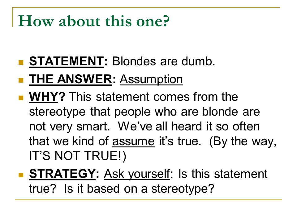 How about this one? STATEMENT: Blondes are dumb. THE ANSWER: Assumption WHY? This statement comes from the stereotype that people who are blonde are n