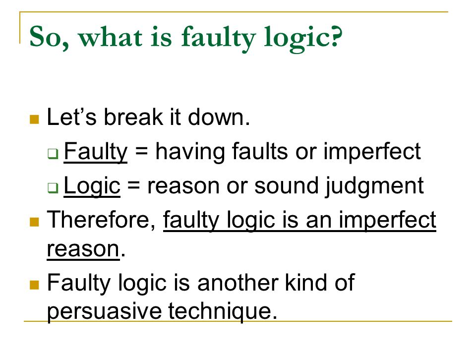So, what is faulty logic? Let's break it down.  Faulty = having faults or imperfect  Logic = reason or sound judgment Therefore, faulty logic is an