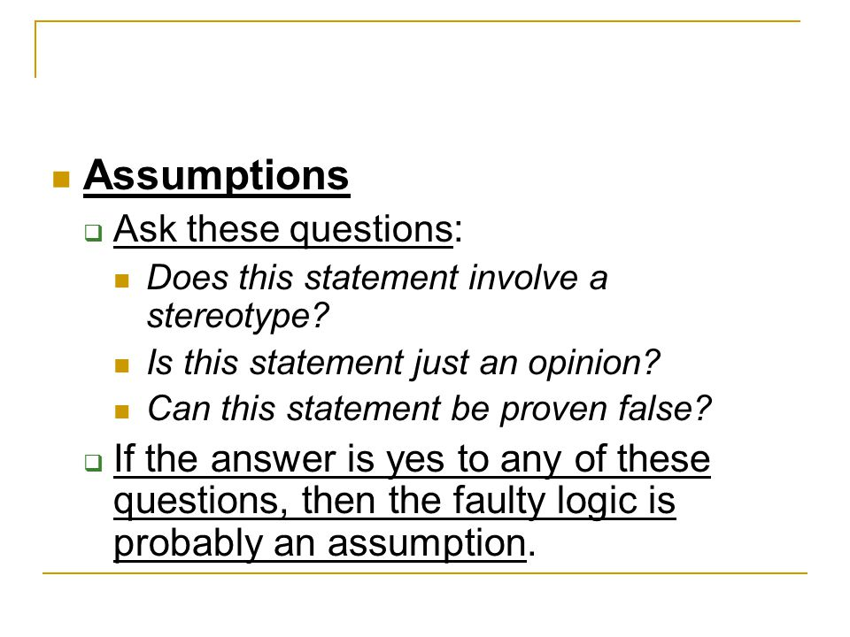 Assumptions  Ask these questions : Does this statement involve a stereotype? Is this statement just an opinion? Can this statement be proven false? 