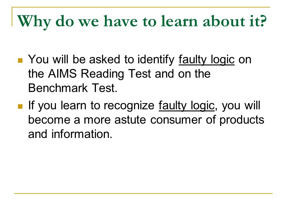 Why do we have to learn about it? You will be asked to identify faulty logic on the AIMS Reading Test and on the Benchmark Test. If you learn to recog