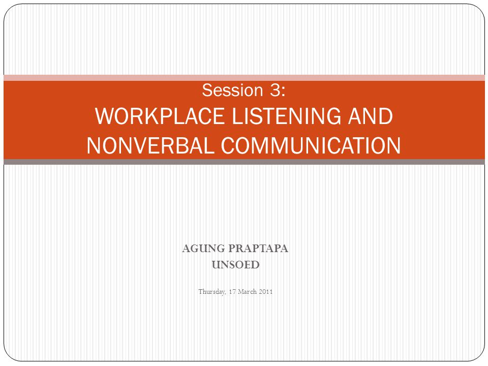 AGUNG PRAPTAPA UNSOED Thursday, 17 March 2011 Session 3: WORKPLACE LISTENING AND NONVERBAL COMMUNICATION