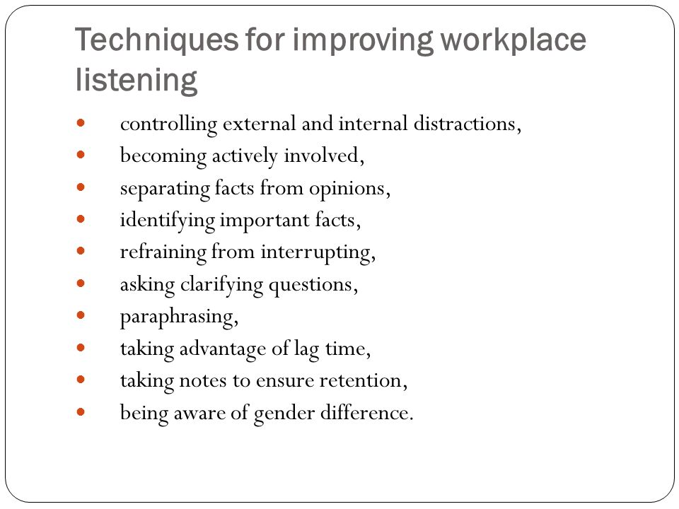 Techniques for improving workplace listening controlling external and internal distractions, becoming actively involved, separating facts from opinions, identifying important facts, refraining from interrupting, asking clarifying questions, paraphrasing, taking advantage of lag time, taking notes to ensure retention, being aware of gender difference.