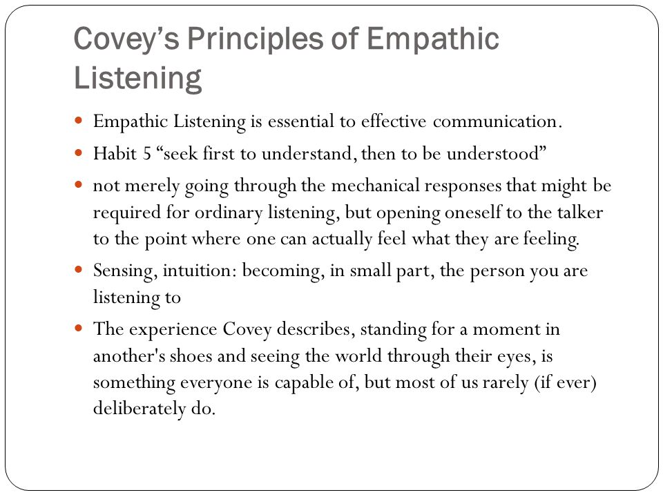 Covey's Principles of Empathic Listening Empathic Listening is essential to effective communication.