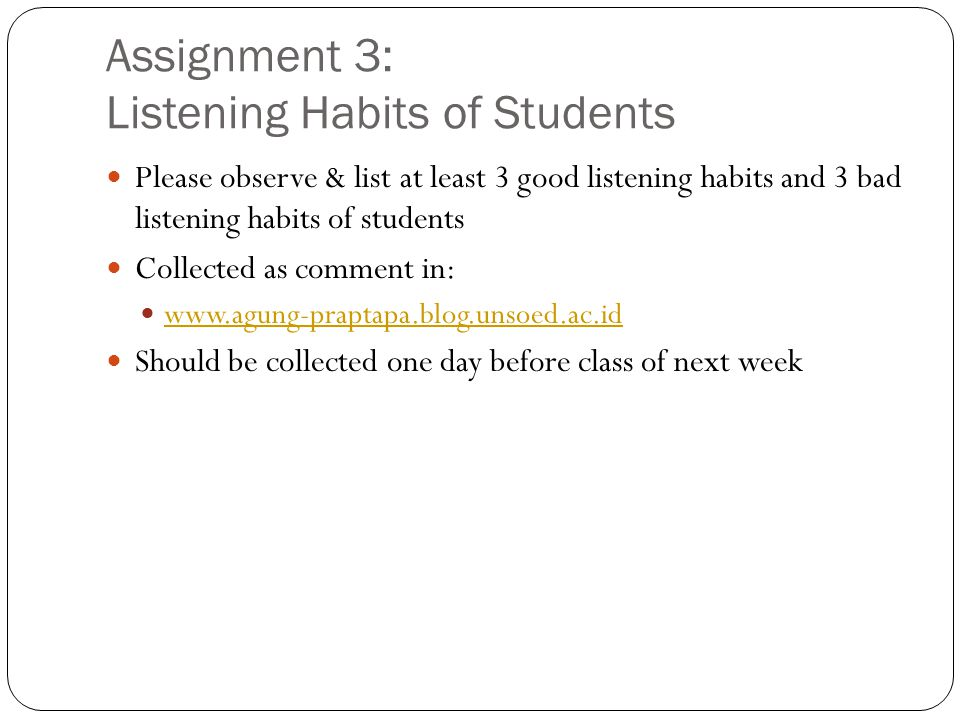 Assignment 3: Listening Habits of Students Please observe & list at least 3 good listening habits and 3 bad listening habits of students Collected as comment in: www.agung-praptapa.blog.unsoed.ac.id www.agung-praptapa.blog.unsoed.ac.id Should be collected one day before class of next week