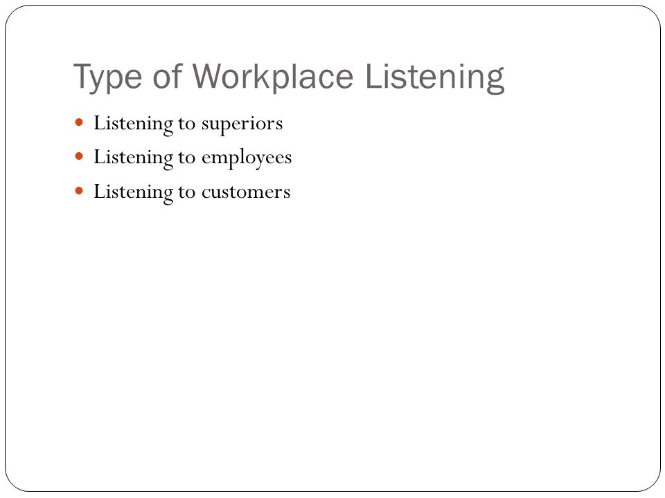 Type of Workplace Listening Listening to superiors Listening to employees Listening to customers