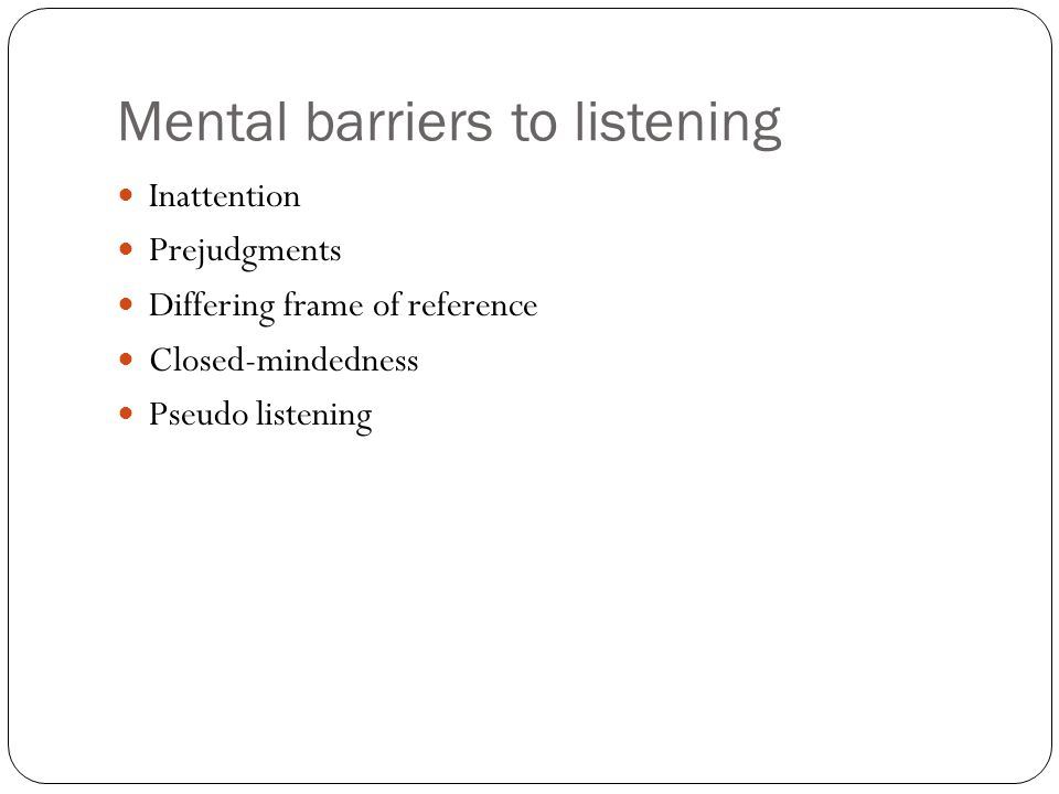 Mental barriers to listening Inattention Prejudgments Differing frame of reference Closed-mindedness Pseudo listening