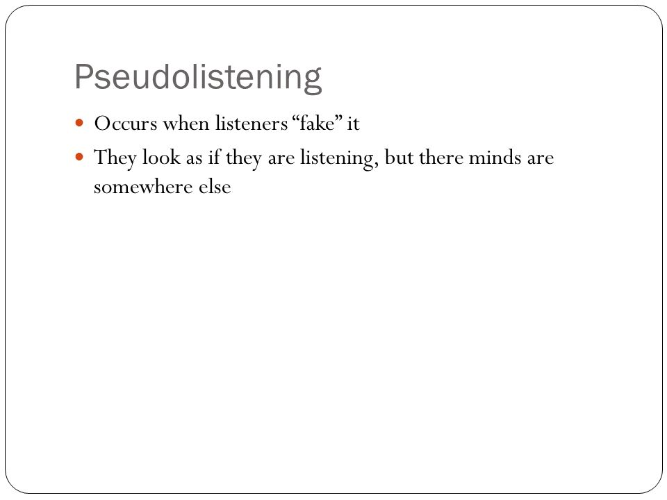 Occurs when listeners fake it They look as if they are listening, but there minds are somewhere else