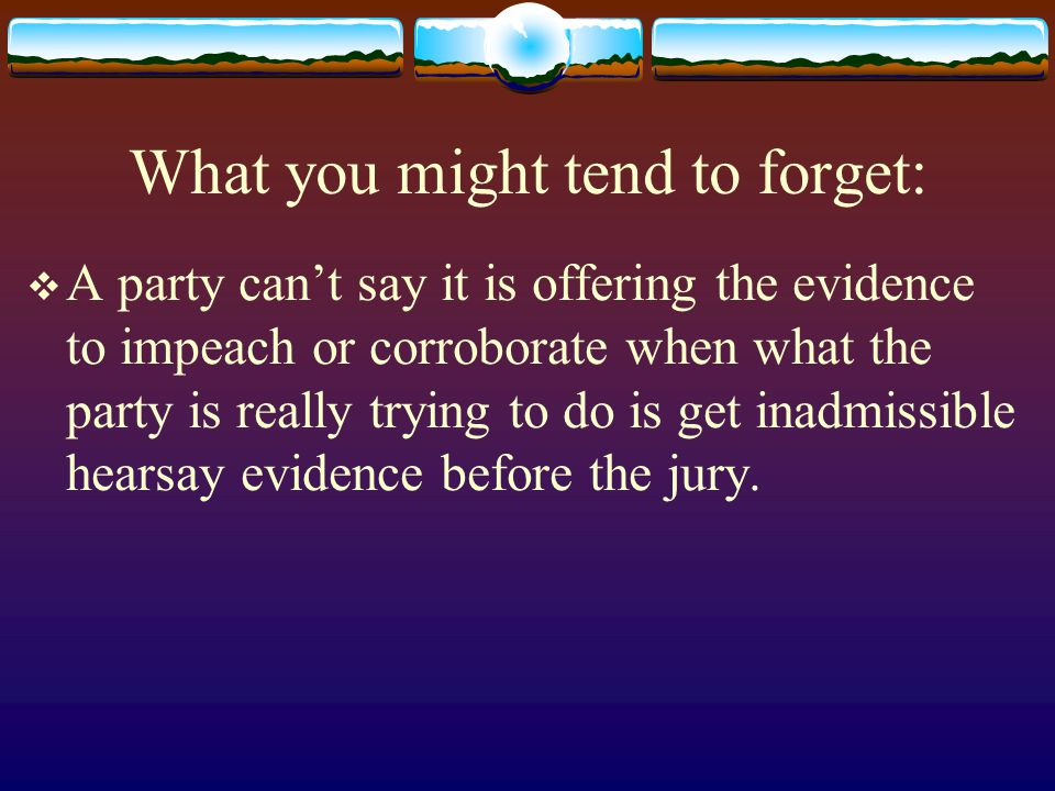 What you might tend to forget:  A party can't say it is offering the evidence to impeach or corroborate when what the party is really trying to do is get inadmissible hearsay evidence before the jury.
