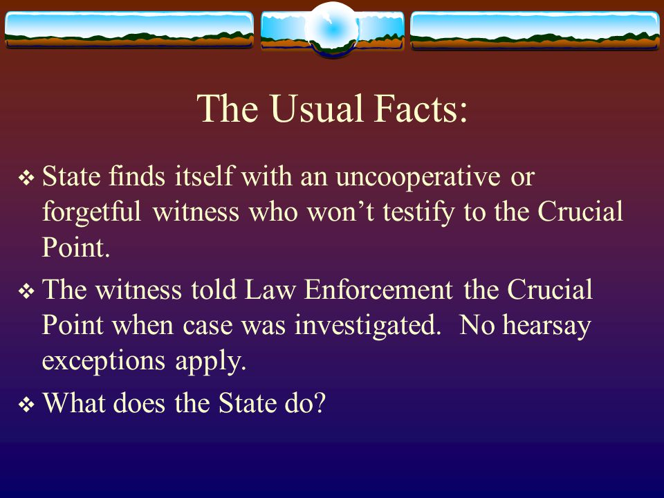 The Usual Facts:  State finds itself with an uncooperative or forgetful witness who won't testify to the Crucial Point.