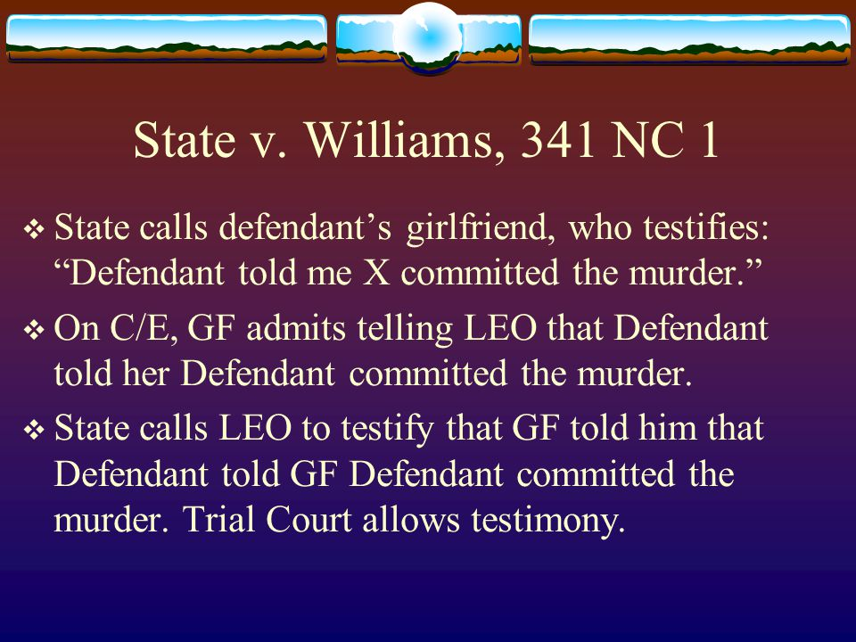 """State v. Williams, 341 NC 1  State calls defendant's girlfriend, who testifies: """"Defendant told me X committed the murder.""""  On C/E, GF admits telli"""