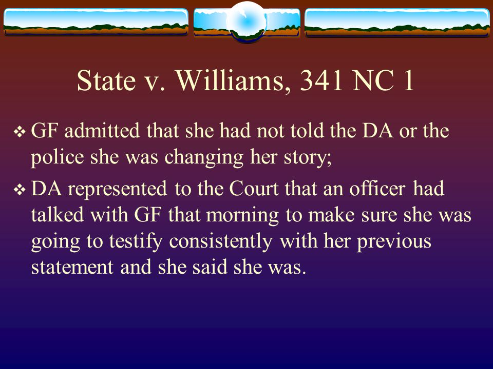 State v. Williams, 341 NC 1  GF admitted that she had not told the DA or the police she was changing her story;  DA represented to the Court that an