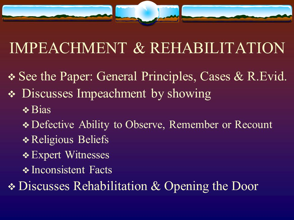 IMPEACHMENT & REHABILITATION  See the Paper: General Principles, Cases & R.Evid.