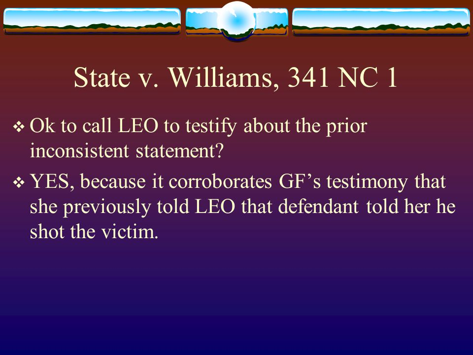 State v. Williams, 341 NC 1  Ok to call LEO to testify about the prior inconsistent statement.