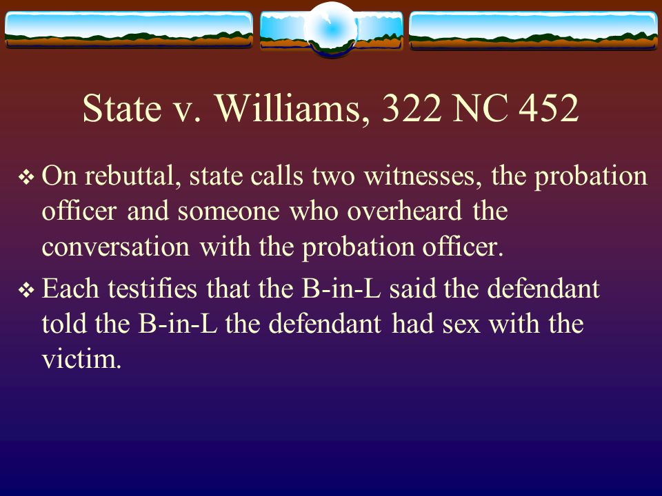 State v. Williams, 322 NC 452  On rebuttal, state calls two witnesses, the probation officer and someone who overheard the conversation with the prob
