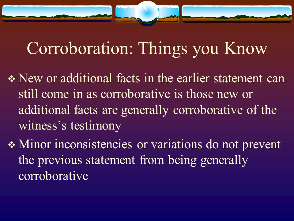 Corroboration: Things you Know  New or additional facts in the earlier statement can still come in as corroborative is those new or additional facts are generally corroborative of the witness's testimony  Minor inconsistencies or variations do not prevent the previous statement from being generally corroborative