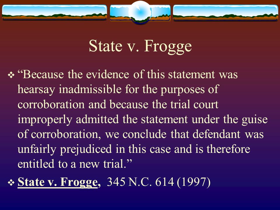 """State v. Frogge  """"Because the evidence of this statement was hearsay inadmissible for the purposes of corroboration and because the trial court impro"""