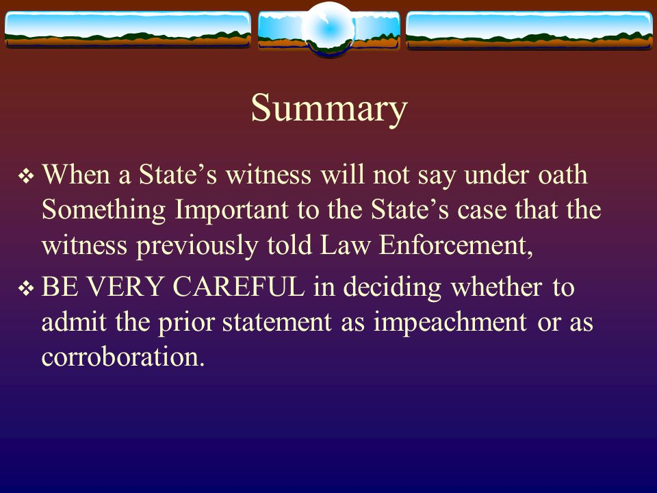 Summary  When a State's witness will not say under oath Something Important to the State's case that the witness previously told Law Enforcement,  BE VERY CAREFUL in deciding whether to admit the prior statement as impeachment or as corroboration.