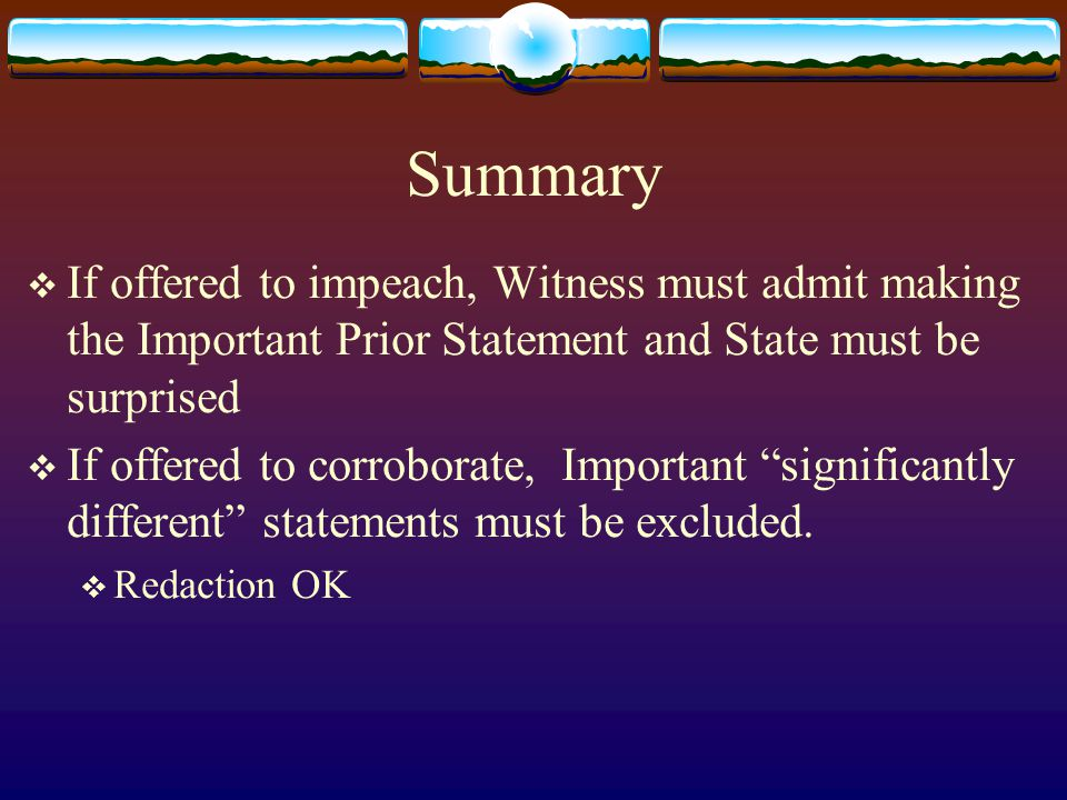 Summary  If offered to impeach, Witness must admit making the Important Prior Statement and State must be surprised  If offered to corroborate, Important significantly different statements must be excluded.