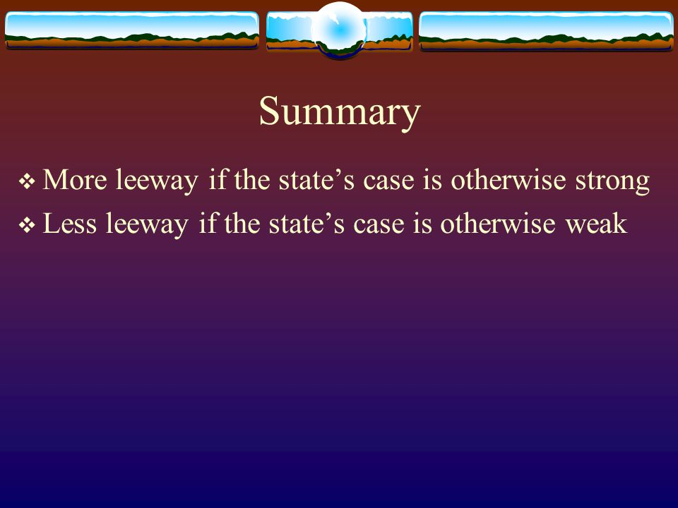 Summary  More leeway if the state's case is otherwise strong  Less leeway if the state's case is otherwise weak