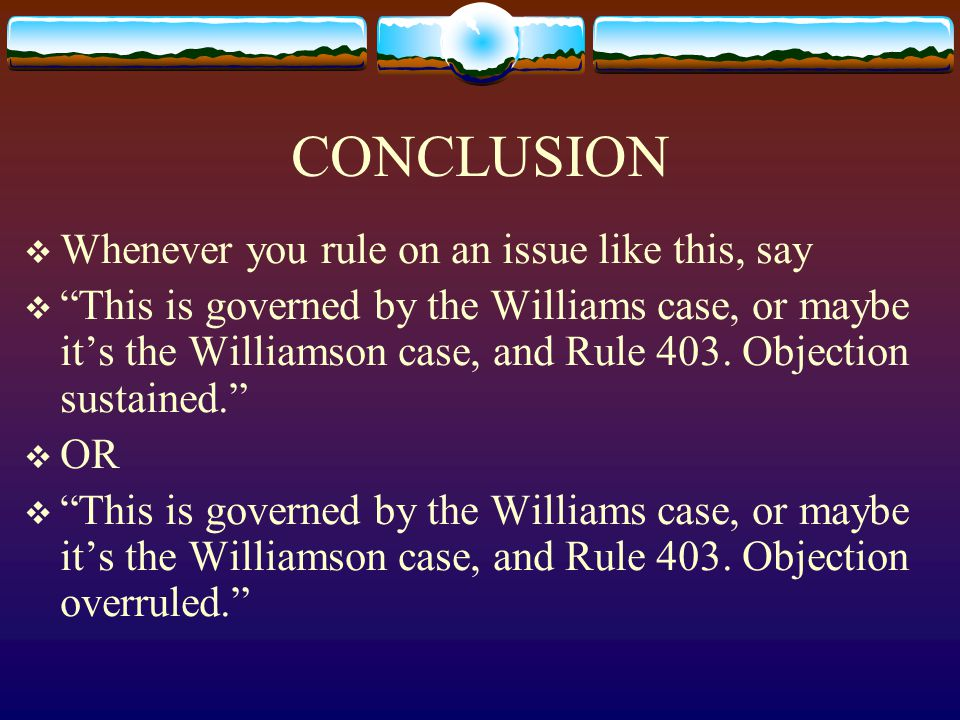 CONCLUSION  Whenever you rule on an issue like this, say  This is governed by the Williams case, or maybe it's the Williamson case, and Rule 403.