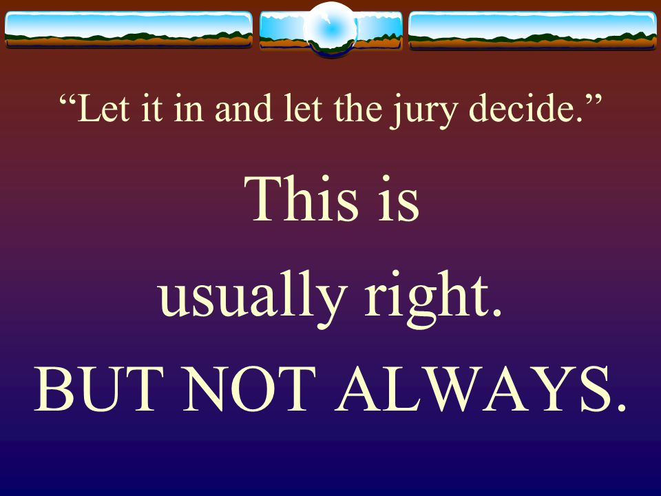 Let it in and let the jury decide. This is usually right. BUT NOT ALWAYS.