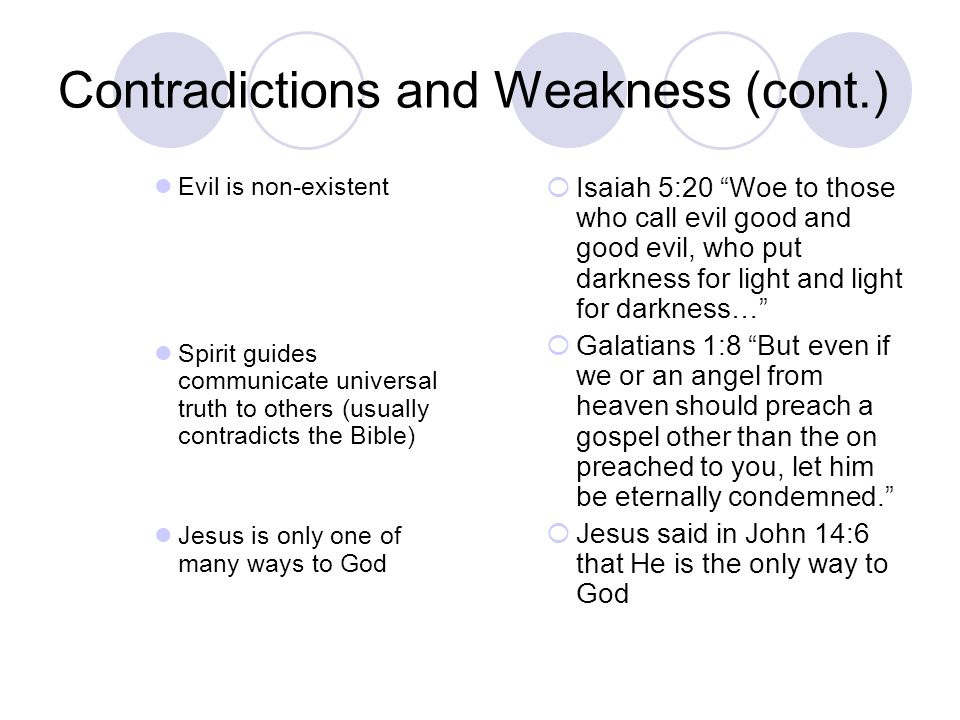 Contradictions and Weakness (cont.) Evil is non-existent Spirit guides communicate universal truth to others (usually contradicts the Bible) Jesus is only one of many ways to God  Isaiah 5:20 Woe to those who call evil good and good evil, who put darkness for light and light for darkness…  Galatians 1:8 But even if we or an angel from heaven should preach a gospel other than the on preached to you, let him be eternally condemned.  Jesus said in John 14:6 that He is the only way to God