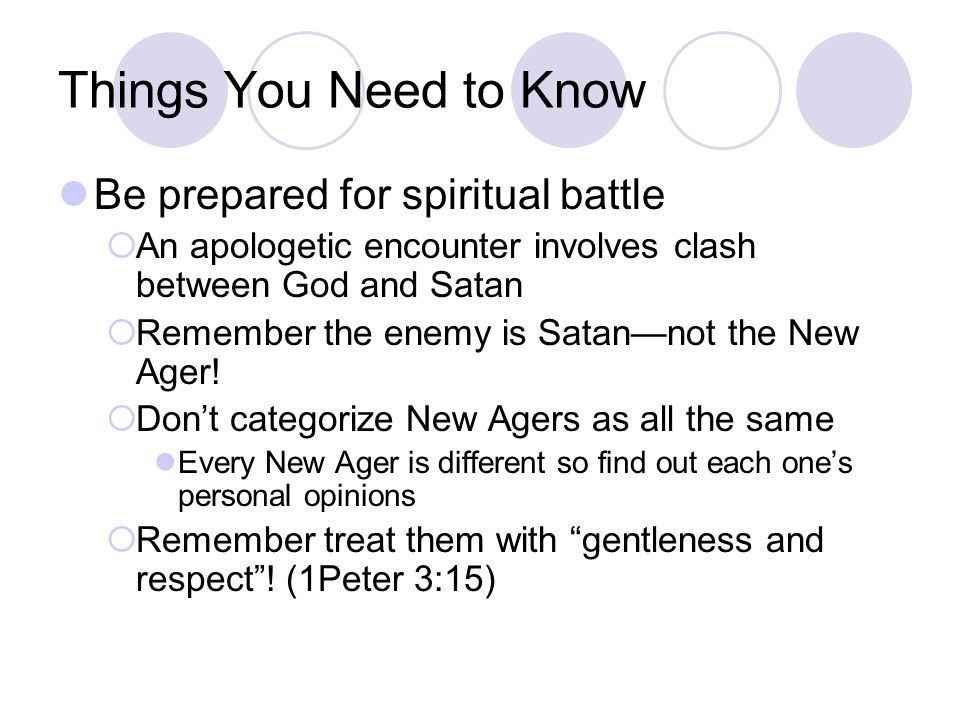 Things You Need to Know Be prepared for spiritual battle  An apologetic encounter involves clash between God and Satan  Remember the enemy is Satan—not the New Ager.