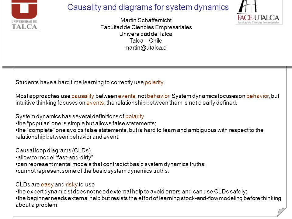 Causality and diagrams for system dynamics Martin Schaffernicht Facultad de Ciencias Empresariales Universidad de Talca Talca – Chile martin@utalca.cl Students have a hard time learning to correctly use polarity.