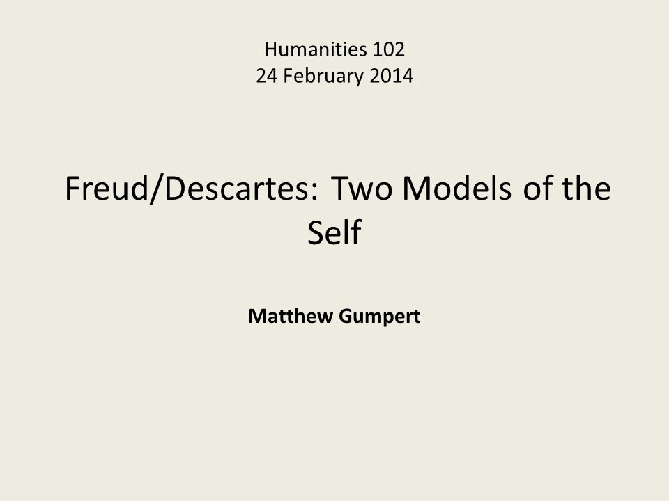 Humanities 102 24 February 2014 Freud/Descartes: Two Models of the Self Matthew Gumpert