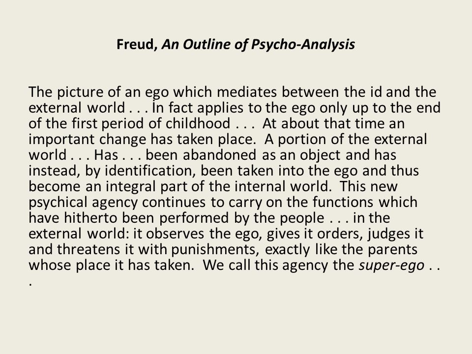 Freud, An Outline of Psycho-Analysis The picture of an ego which mediates between the id and the external world...