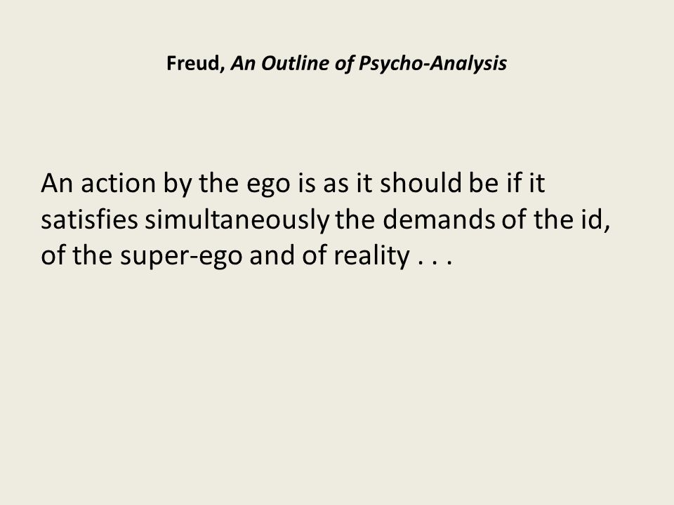 Freud, An Outline of Psycho-Analysis An action by the ego is as it should be if it satisfies simultaneously the demands of the id, of the super-ego and of reality...