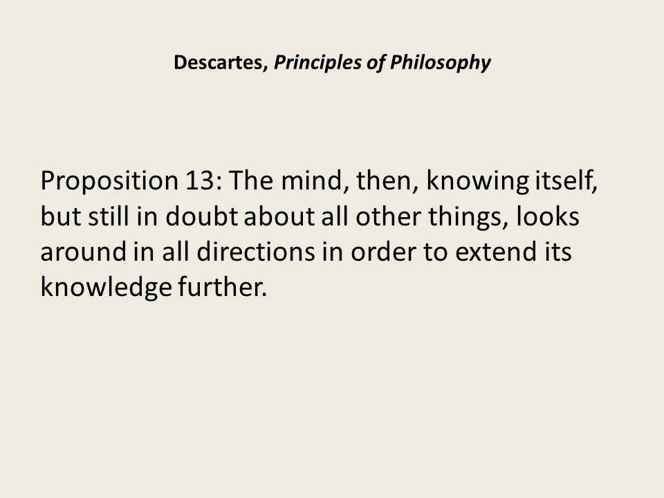 Descartes, Principles of Philosophy Proposition 13: The mind, then, knowing itself, but still in doubt about all other things, looks around in all directions in order to extend its knowledge further.