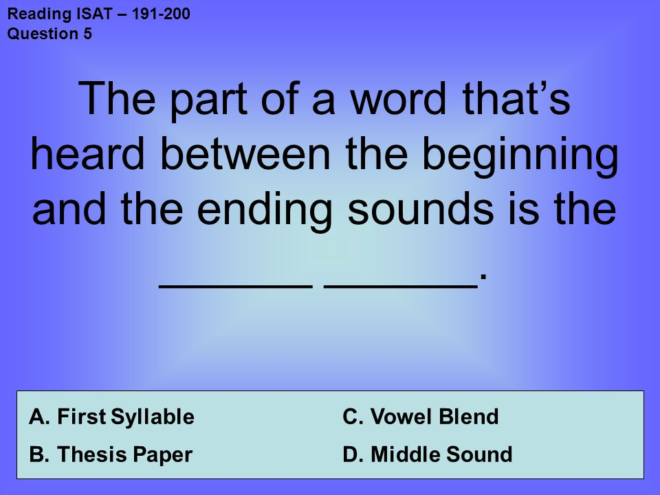 Reading ISAT – 191-200 Question 5 The part of a word that's heard between the beginning and the ending sounds is the ______ ______.