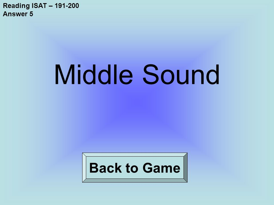 Reading ISAT – 191-200 Answer 5 Back to Game Middle Sound