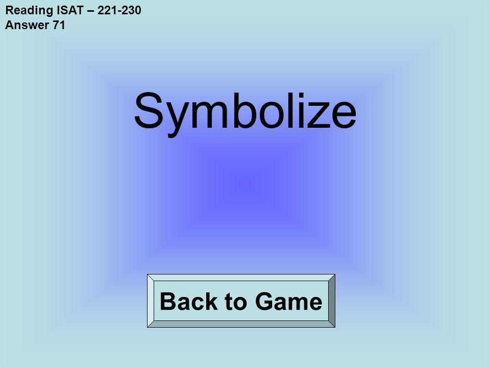 Reading ISAT – 221-230 Answer 71 Back to Game Symbolize